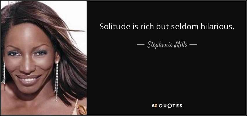 Solitude is rich but seldom hilarious. - Stephanie Mills