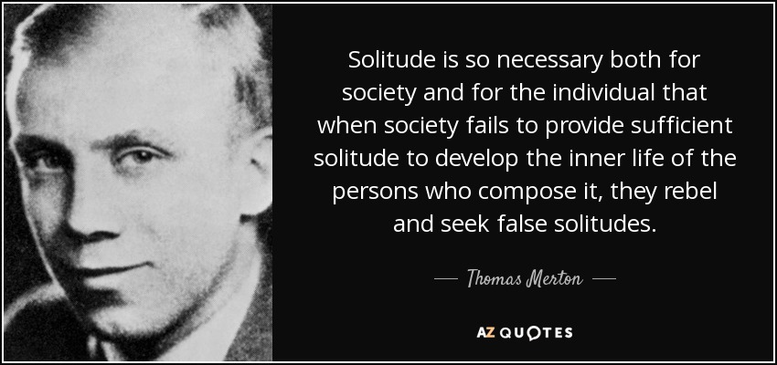 Solitude is so necessary both for society and for the individual that when society fails to provide sufficient solitude to develop the inner life of the persons who compose it, they rebel and seek false solitudes. - Thomas Merton
