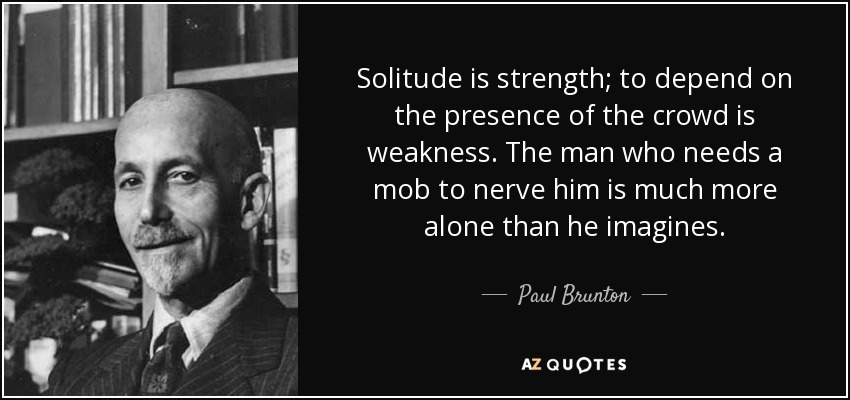 Solitude is strength; to depend on the presence of the crowd is weakness. The man who needs a mob to nerve him is much more alone than he imagines. - Paul Brunton