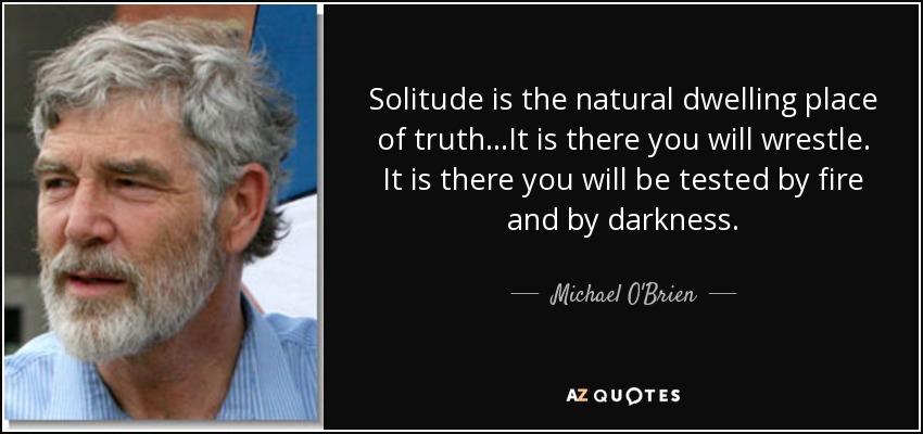 Solitude is the natural dwelling place of truth…It is there you will wrestle. It is there you will be tested by fire and by darkness. - Michael O'Brien