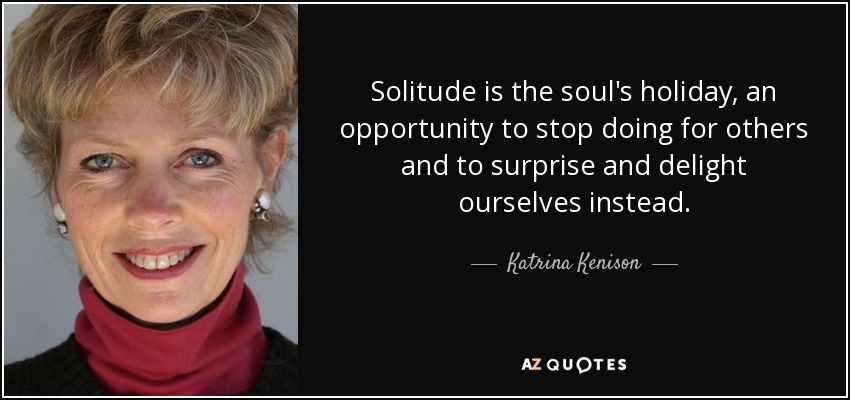 Solitude is the soul's holiday, an opportunity to stop doing for others and to surprise and delight ourselves instead. - Katrina Kenison