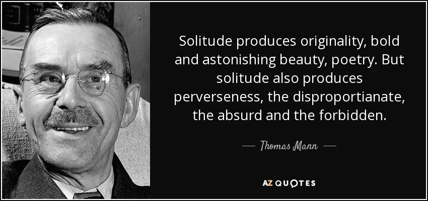 Solitude produces originality, bold and astonishing beauty, poetry. But solitude also produces perverseness, the disproportianate, the absurd and the forbidden. - Thomas Mann
