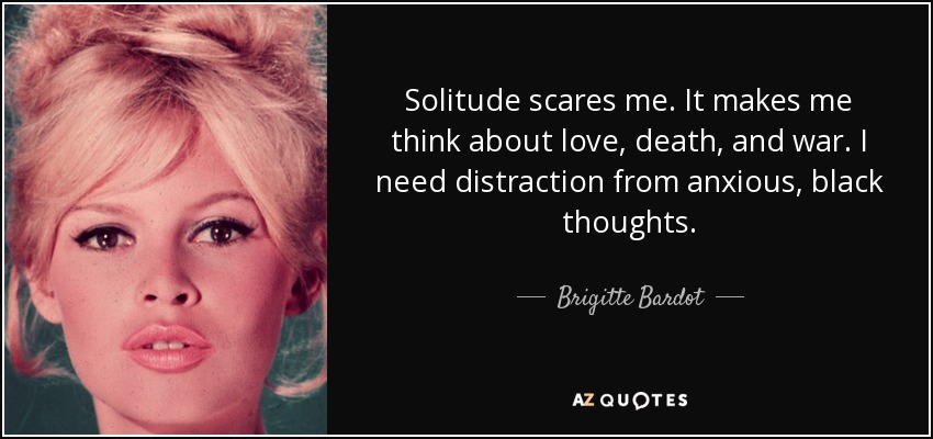 Solitude scares me. It makes me think about love, death, and war. I need distraction from anxious, black thoughts. - Brigitte Bardot