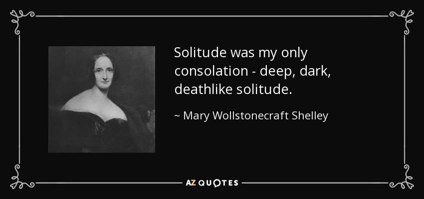 Solitude was my only consolation - deep, dark, deathlike solitude. - Mary Wollstonecraft Shelley