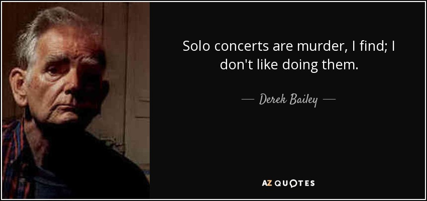 Solo concerts are murder, I find; I don't like doing them. - Derek Bailey