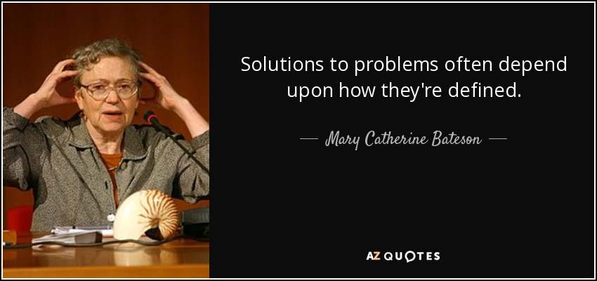 Solutions to problems often depend upon how they're defined. - Mary Catherine Bateson