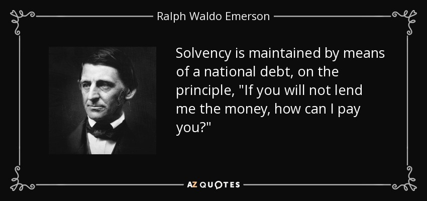 Solvency is maintained by means of a national debt, on the principle, If you will not lend me the money, how can I pay you? - Ralph Waldo Emerson
