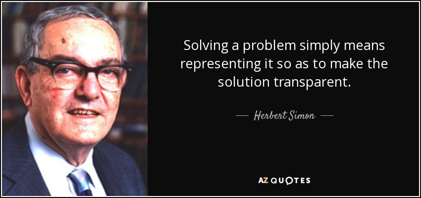 Solving a problem simply means representing it so as to make the solution transparent. - Herbert Simon