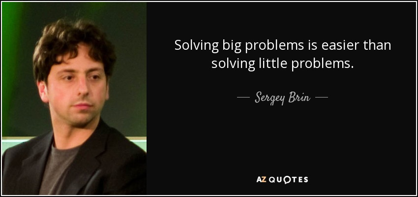Solving big problems is easier than solving little problems. - Sergey Brin