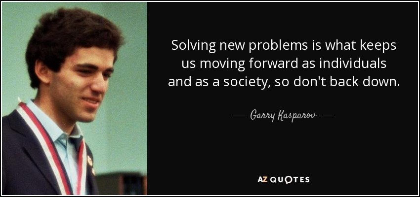 Solving new problems is what keeps us moving forward as individuals and as a society, so don't back down. - Garry Kasparov
