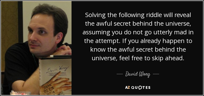 Solving the following riddle will reveal the awful secret behind the universe, assuming you do not go utterly mad in the attempt. If you already happen to know the awful secret behind the universe, feel free to skip ahead. - David Wong