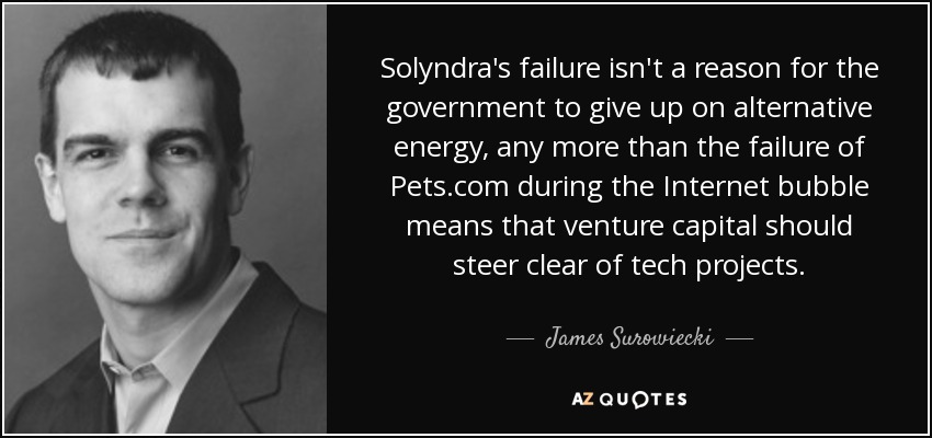 Solyndra's failure isn't a reason for the government to give up on alternative energy, any more than the failure of Pets.com during the Internet bubble means that venture capital should steer clear of tech projects. - James Surowiecki