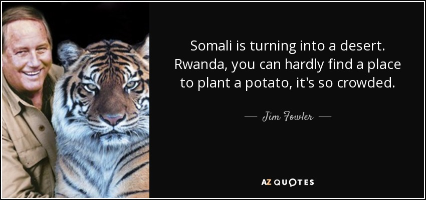 Somali is turning into a desert. Rwanda, you can hardly find a place to plant a potato, it's so crowded. - Jim Fowler