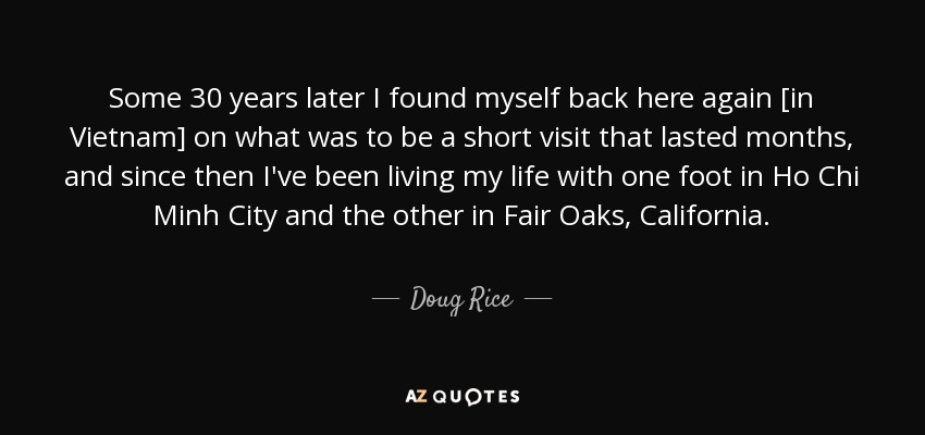 Some 30 years later I found myself back here again [in Vietnam] on what was to be a short visit that lasted months, and since then I've been living my life with one foot in Ho Chi Minh City and the other in Fair Oaks, California. - Doug Rice