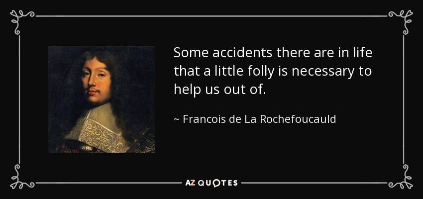 Some accidents there are in life that a little folly is necessary to help us out of. - Francois de La Rochefoucauld
