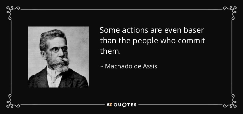 Some actions are even baser than the people who commit them. - Machado de Assis