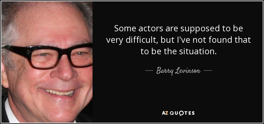 Some actors are supposed to be very difficult, but I've not found that to be the situation. - Barry Levinson