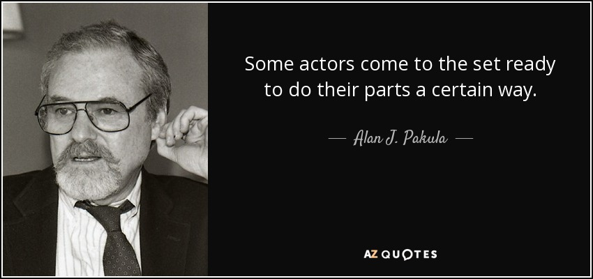 Some actors come to the set ready to do their parts a certain way. - Alan J. Pakula