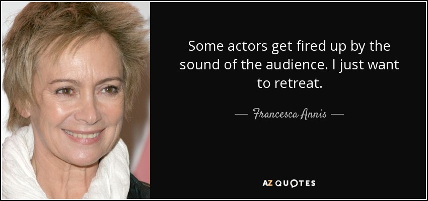 Some actors get fired up by the sound of the audience. I just want to retreat. - Francesca Annis
