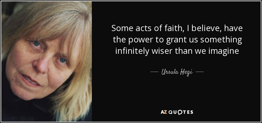 Some acts of faith, I believe, have the power to grant us something infinitely wiser than we imagine - Ursula Hegi