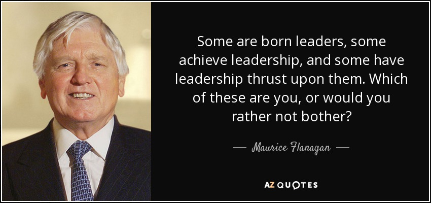 Some are born leaders, some achieve leadership, and some have leadership thrust upon them. Which of these are you, or would you rather not bother? - Maurice Flanagan
