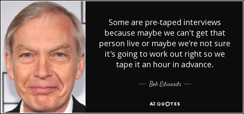Some are pre-taped interviews because maybe we can't get that person live or maybe we're not sure it's going to work out right so we tape it an hour in advance. - Bob Edwards