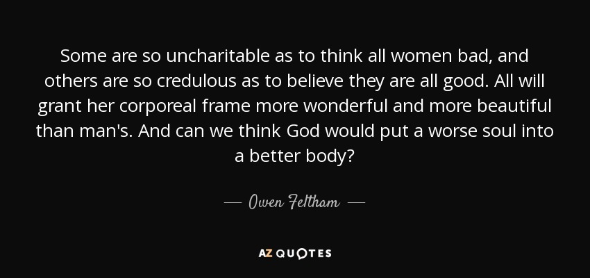 Some are so uncharitable as to think all women bad, and others are so credulous as to believe they are all good. All will grant her corporeal frame more wonderful and more beautiful than man's. And can we think God would put a worse soul into a better body? - Owen Feltham