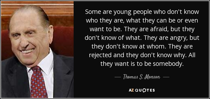 Some are young people who don't know who they are, what they can be or even want to be. They are afraid, but they don't know of what. They are angry, but they don't know at whom. They are rejected and they don't know why. All they want is to be somebody. - Thomas S. Monson