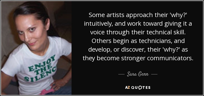 Some artists approach their 'why?' intuitively, and work toward giving it a voice through their technical skill. Others begin as technicians, and develop, or discover, their 'why?' as they become stronger communicators. - Sara Genn