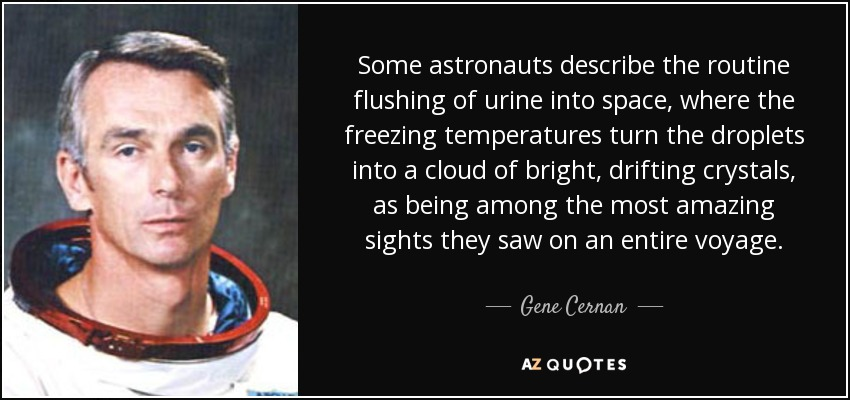 Some astronauts describe the routine flushing of urine into space, where the freezing temperatures turn the droplets into a cloud of bright, drifting crystals, as being among the most amazing sights they saw on an entire voyage. - Gene Cernan