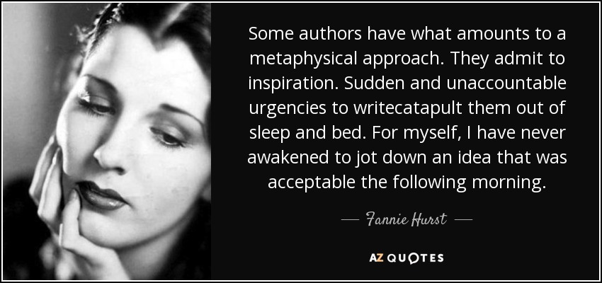 Some authors have what amounts to a metaphysical approach. They admit to inspiration. Sudden and unaccountable urgencies to writecatapult them out of sleep and bed. For myself, I have never awakened to jot down an idea that was acceptable the following morning. - Fannie Hurst