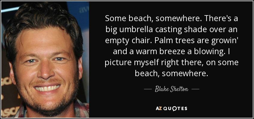 Some beach, somewhere. There's a big umbrella casting shade over an empty chair. Palm trees are growin' and a warm breeze a blowing. I picture myself right there, on some beach, somewhere. - Blake Shelton