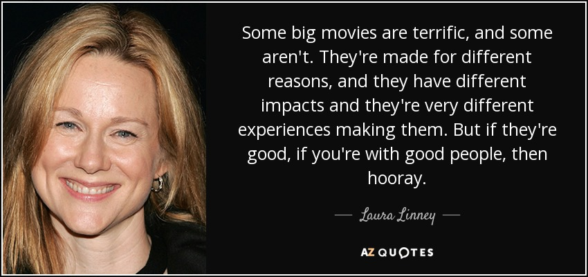 Some big movies are terrific, and some aren't. They're made for different reasons, and they have different impacts and they're very different experiences making them. But if they're good, if you're with good people, then hooray. - Laura Linney
