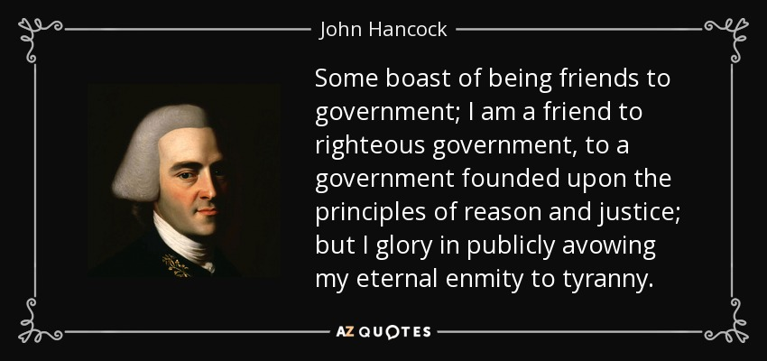 Some boast of being friends to government; I am a friend to righteous government, to a government founded upon the principles of reason and justice; but I glory in publicly avowing my eternal enmity to tyranny. - John Hancock