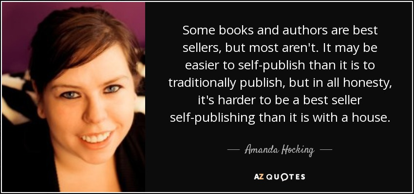 Some books and authors are best sellers, but most aren't. It may be easier to self-publish than it is to traditionally publish, but in all honesty, it's harder to be a best seller self-publishing than it is with a house. - Amanda Hocking
