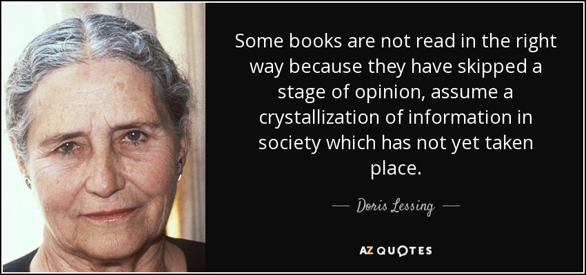 Some books are not read in the right way because they have skipped a stage of opinion, assume a crystallization of information in society which has not yet taken place. - Doris Lessing