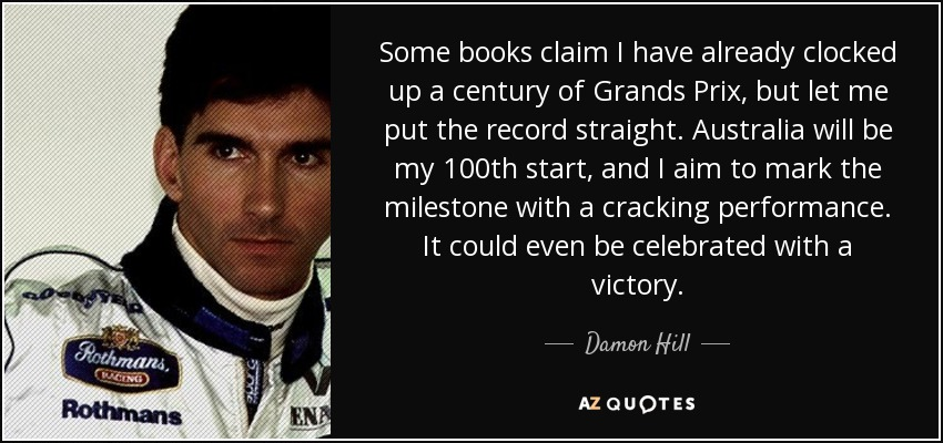 Some books claim I have already clocked up a century of Grands Prix, but let me put the record straight. Australia will be my 100th start, and I aim to mark the milestone with a cracking performance. It could even be celebrated with a victory. - Damon Hill