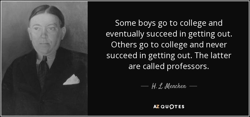 Some boys go to college and eventually succeed in getting out. Others go to college and never succeed in getting out. The latter are called professors. - H. L. Mencken