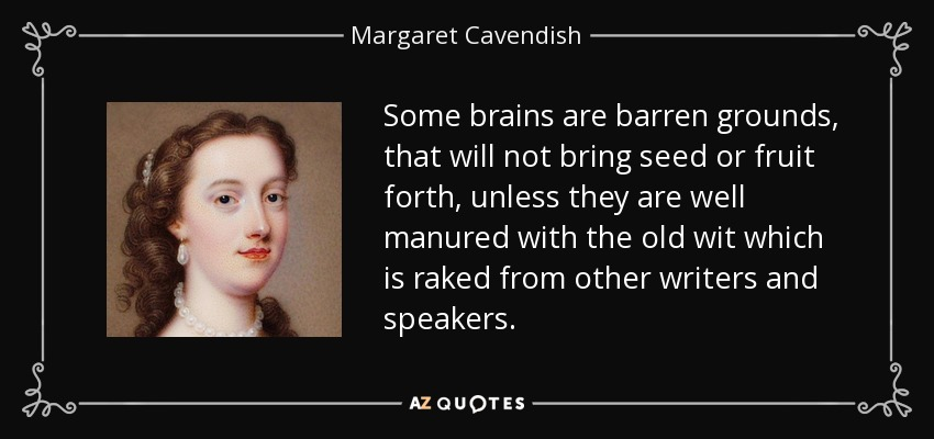 Some brains are barren grounds, that will not bring seed or fruit forth, unless they are well manured with the old wit which is raked from other writers and speakers. - Margaret Cavendish