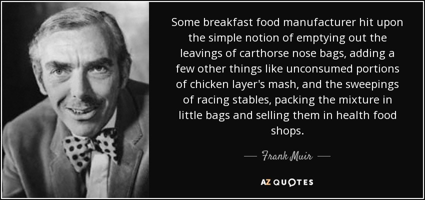 Some breakfast food manufacturer hit upon the simple notion of emptying out the leavings of carthorse nose bags, adding a few other things like unconsumed portions of chicken layer's mash, and the sweepings of racing stables, packing the mixture in little bags and selling them in health food shops. - Frank Muir