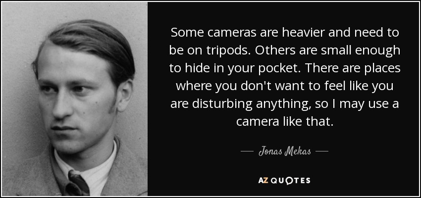 Some cameras are heavier and need to be on tripods. Others are small enough to hide in your pocket. There are places where you don't want to feel like you are disturbing anything, so I may use a camera like that. - Jonas Mekas