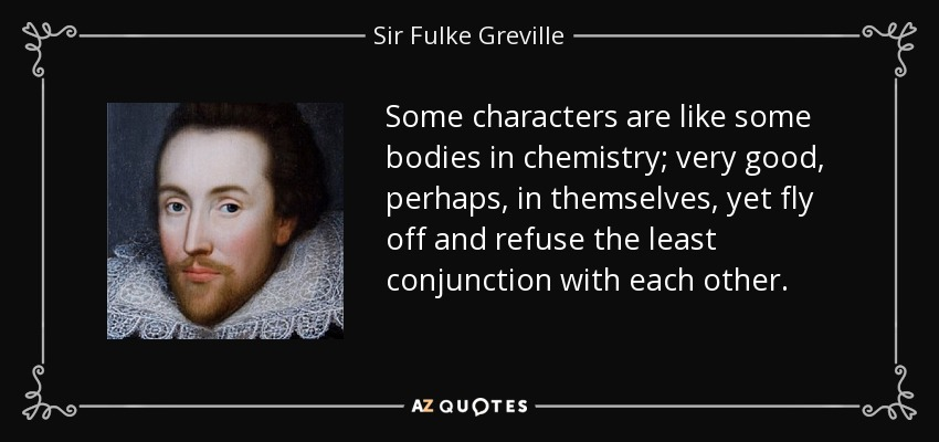Some characters are like some bodies in chemistry; very good, perhaps, in themselves, yet fly off and refuse the least conjunction with each other. - Sir Fulke Greville