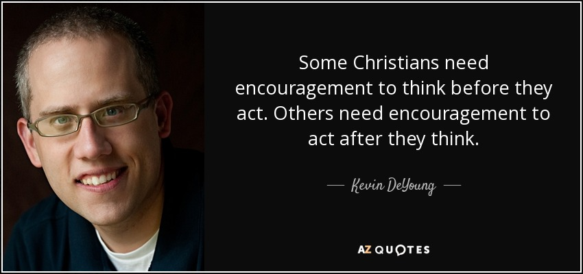 Some Christians need encouragement to think before they act. Others need encouragement to act after they think. - Kevin DeYoung