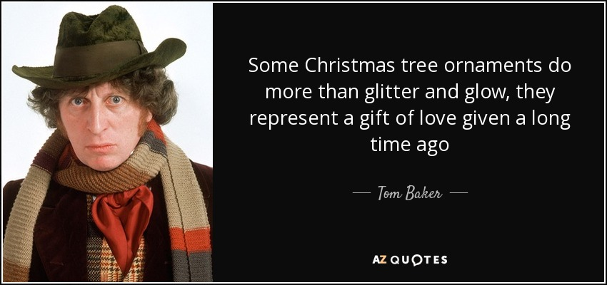Some Christmas tree ornaments do more than glitter and glow, they represent a gift of love given a long time ago - Tom Baker