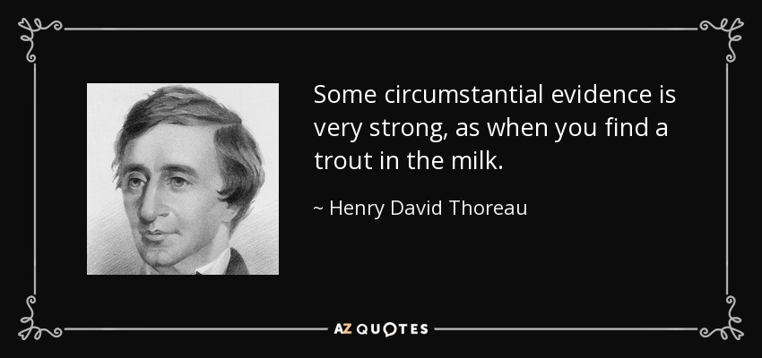 Some circumstantial evidence is very strong, as when you find a trout in the milk. - Henry David Thoreau