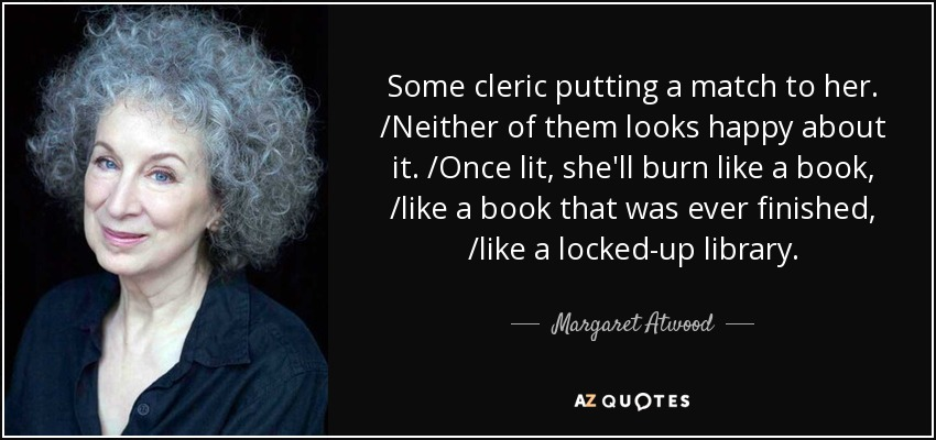 Some cleric putting a match to her. /Neither of them looks happy about it. /Once lit, she'll burn like a book, /like a book that was ever finished, /like a locked-up library. - Margaret Atwood