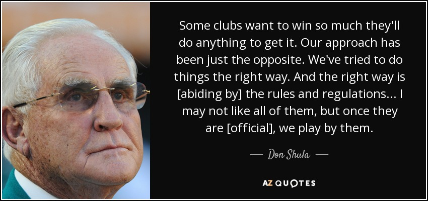 Some clubs want to win so much they'll do anything to get it. Our approach has been just the opposite. We've tried to do things the right way. And the right way is [abiding by] the rules and regulations ... I may not like all of them, but once they are [official], we play by them. - Don Shula