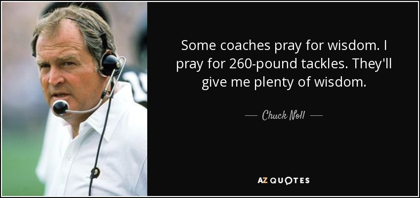 Some coaches pray for wisdom. I pray for 260-pound tackles. They'll give me plenty of wisdom. - Chuck Noll
