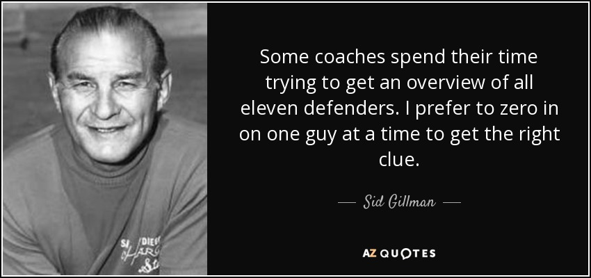 Some coaches spend their time trying to get an overview of all eleven defenders. I prefer to zero in on one guy at a time to get the right clue. - Sid Gillman