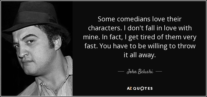 Some comedians love their characters. I don't fall in love with mine. In fact, I get tired of them very fast. You have to be willing to throw it all away. - John Belushi
